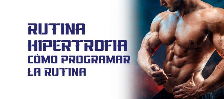 Rutina Hipertrofia – Cómo crear un programa de entrenamiento